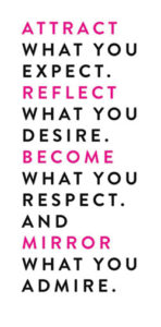 Attract what you expect. Reflect what you desire. Become what you respect and mirror what you admire.